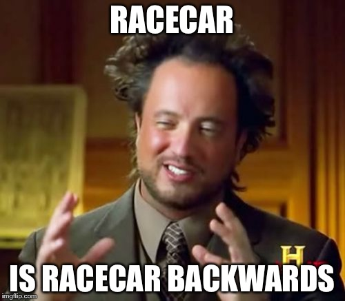 Ancient Aliens Meme | RACECAR IS RACECAR BACKWARDS | image tagged in memes,ancient aliens,funny,captain obvious | made w/ Imgflip meme maker