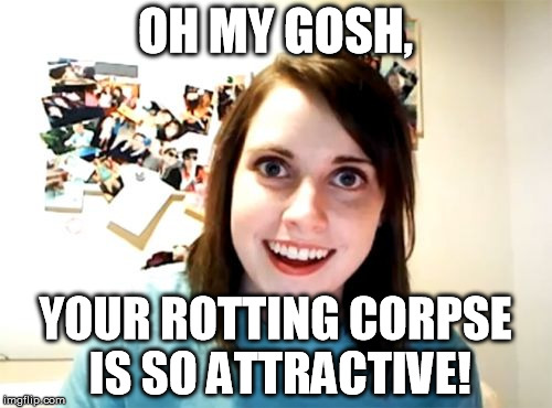 Overly Attached Girlfriend Meme | OH MY GOSH, YOUR ROTTING CORPSE IS SO ATTRACTIVE! | image tagged in memes,overly attached girlfriend | made w/ Imgflip meme maker