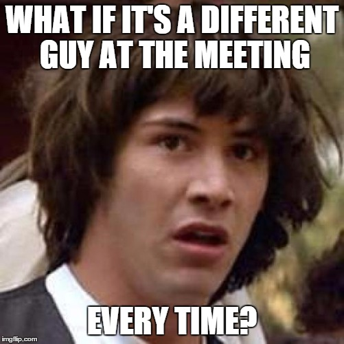 Conspiracy Keanu Meme | WHAT IF IT'S A DIFFERENT GUY AT THE MEETING EVERY TIME? | image tagged in memes,conspiracy keanu | made w/ Imgflip meme maker