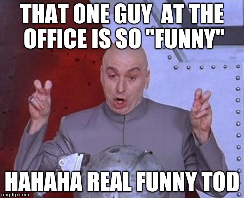 Dr Evil Laser Meme | THAT ONE GUY  AT THE OFFICE IS SO ''FUNNY'' HAHAHA REAL FUNNY TOD | image tagged in memes,dr evil laser | made w/ Imgflip meme maker