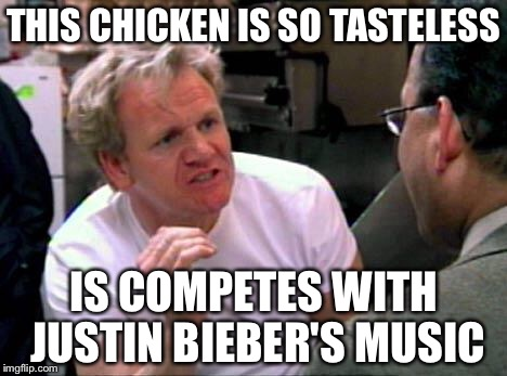 Gordon Ramsay | THIS CHICKEN IS SO TASTELESS IS COMPETES WITH JUSTIN BIEBER'S MUSIC | image tagged in gordon ramsay,chef gordon ramsay,funny,memes,stupid,justin bieber | made w/ Imgflip meme maker