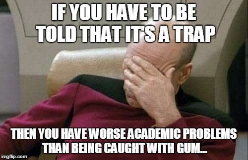 Captain Picard Facepalm Meme | IF YOU HAVE TO BE TOLD THAT IT'S A TRAP THEN YOU HAVE WORSE ACADEMIC PROBLEMS THAN BEING CAUGHT WITH GUM... | image tagged in memes,captain picard facepalm | made w/ Imgflip meme maker