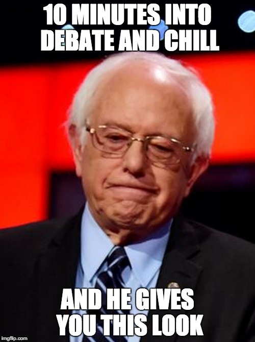 10 minutes into debate and chill... | 10 MINUTES INTO DEBATE AND CHILL AND HE GIVES YOU THIS LOOK | image tagged in feel the bern,democrats,debate,democratic debate | made w/ Imgflip meme maker