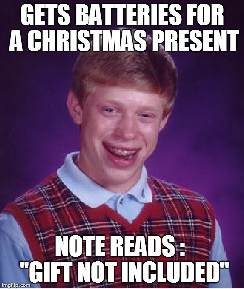 "Bad Luck Brian Meme | GETS BATTERIES FOR A CHRISTMAS PRESENT NOTE READS :  ""GIFT NOT INCLUDED"" 