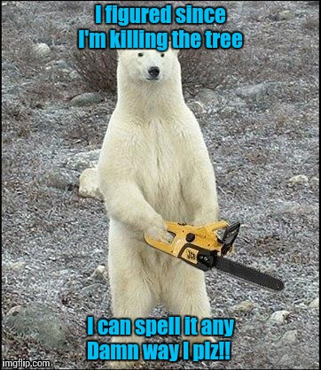 Chainsaw Polar Bear | I figured since I'm killing the tree I can spell it any Damn way I plz!! | image tagged in chainsaw polar bear | made w/ Imgflip meme maker