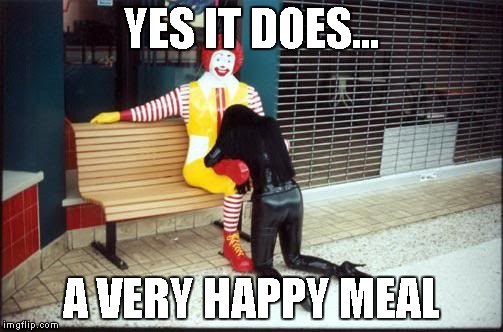 Ronald McDonald BJ | YES IT DOES... A VERY HAPPY MEAL | image tagged in ronald mcdonald bj | made w/ Imgflip meme maker
