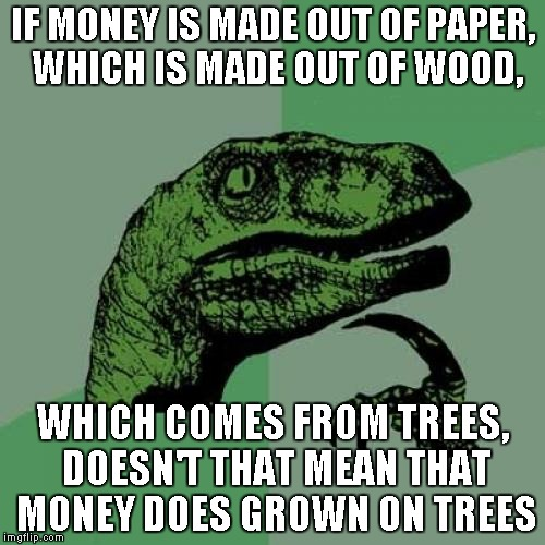 Philosoraptor Meme | IF MONEY IS MADE OUT OF PAPER, WHICH IS MADE OUT OF WOOD, WHICH COMES FROM TREES, DOESN'T THAT MEAN THAT MONEY DOES GROWN ON TREES | image tagged in memes,philosoraptor | made w/ Imgflip meme maker