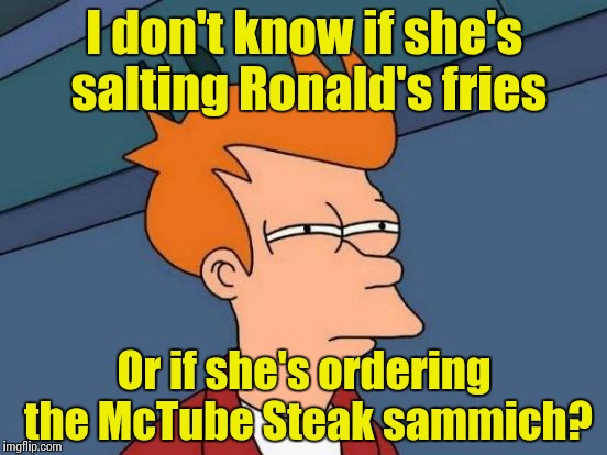 Futurama Fry Meme | I don't know if she's salting Ronald's fries Or if she's ordering the McTube Steak sammich? | image tagged in memes,futurama fry | made w/ Imgflip meme maker
