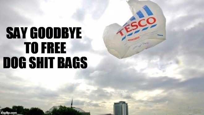 No more free carrier bags to pick up dog shit | SAY GOODBYE TO FREE DOG SHIT BAGS | image tagged in 5p charge for carrier bags,pick up after your dog,uk charges for carrier bags,single use carrier bags,dog shit,dog poop bags | made w/ Imgflip meme maker