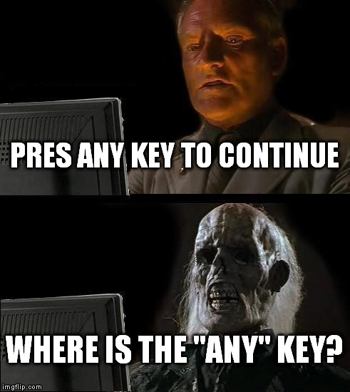 "Ill Just Wait Here Meme | PRES ANY KEY TO CONTINUE WHERE IS THE ""ANY"" KEY? 