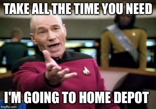Picard Wtf Meme | TAKE ALL THE TIME YOU NEED I'M GOING TO HOME DEPOT | image tagged in memes,picard wtf | made w/ Imgflip meme maker