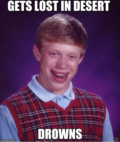 Bad Luck Brian Meme | GETS LOST IN DESERT DROWNS | image tagged in memes,bad luck brian,scumbag | made w/ Imgflip meme maker