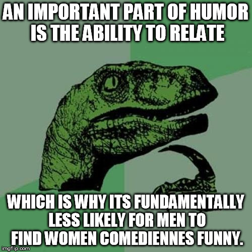 Philosoraptor Meme | AN IMPORTANT PART OF HUMOR IS THE ABILITY TO RELATE WHICH IS WHY ITS FUNDAMENTALLY LESS LIKELY FOR MEN TO FIND WOMEN COMEDIENNES FUNNY. | image tagged in memes,philosoraptor | made w/ Imgflip meme maker