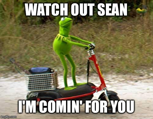 Kermit scooter | WATCH OUT SEAN I'M COMIN' FOR YOU | image tagged in kermit scooter | made w/ Imgflip meme maker