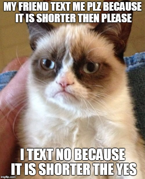 Grumpy Cat Meme | MY FRIEND TEXT ME PLZ BECAUSE IT IS SHORTER THEN PLEASE I TEXT NO BECAUSE IT IS SHORTER THE YES | image tagged in memes,grumpy cat | made w/ Imgflip meme maker