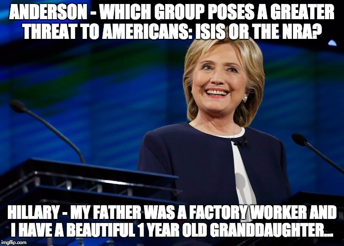 Straight to the point | ANDERSON - WHICH GROUP POSES A GREATER THREAT TO AMERICANS: ISIS OR THE NRA? HILLARY - MY FATHER WAS A FACTORY WORKER AND I HAVE A BEAUTIFUL | image tagged in first world problems,hillary2016,that's cute,2016,debate,love | made w/ Imgflip meme maker