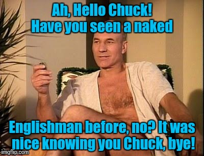 Sexy Picard | Ah, Hello Chuck! Have you seen a naked Englishman before, no? It was nice knowing you Chuck, bye! | image tagged in sexy picard | made w/ Imgflip meme maker