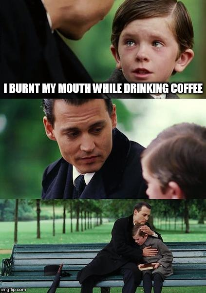 Finding Neverland Meme | I BURNT MY MOUTH WHILE DRINKING COFFEE | image tagged in memes,finding neverland | made w/ Imgflip meme maker