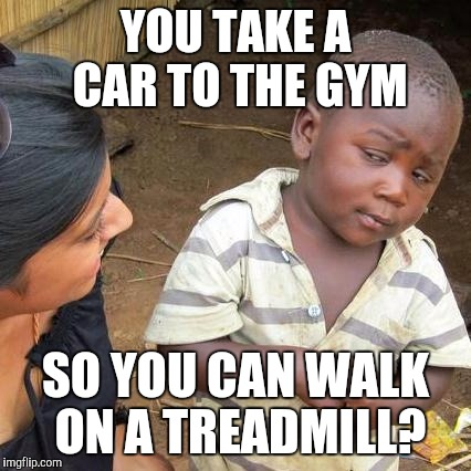 Third World Skeptical Kid Meme | YOU TAKE A CAR TO THE GYM SO YOU CAN WALK ON A TREADMILL? | image tagged in memes,third world skeptical kid | made w/ Imgflip meme maker