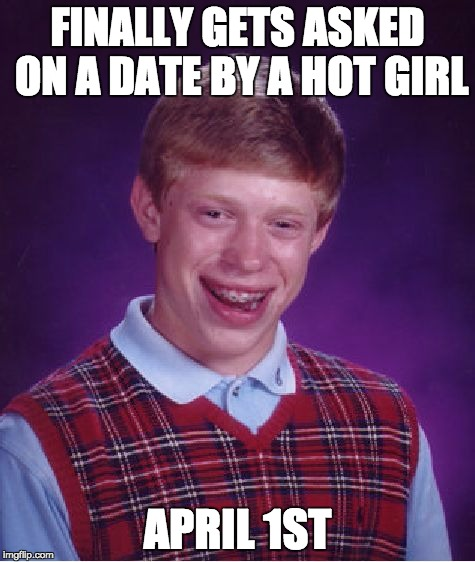 Bad Luck Brian Meme | FINALLY GETS ASKED ON A DATE BY A HOT GIRL APRIL 1ST | image tagged in memes,bad luck brian | made w/ Imgflip meme maker