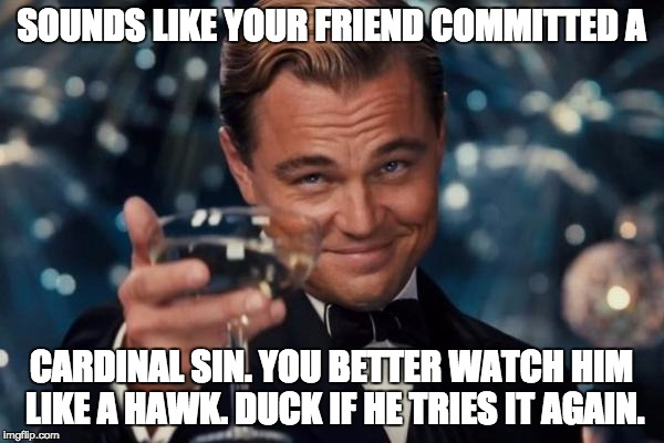 Leonardo Dicaprio Cheers Meme | SOUNDS LIKE YOUR FRIEND COMMITTED A CARDINAL SIN. YOU BETTER WATCH HIM LIKE A HAWK. DUCK IF HE TRIES IT AGAIN. | image tagged in memes,leonardo dicaprio cheers | made w/ Imgflip meme maker