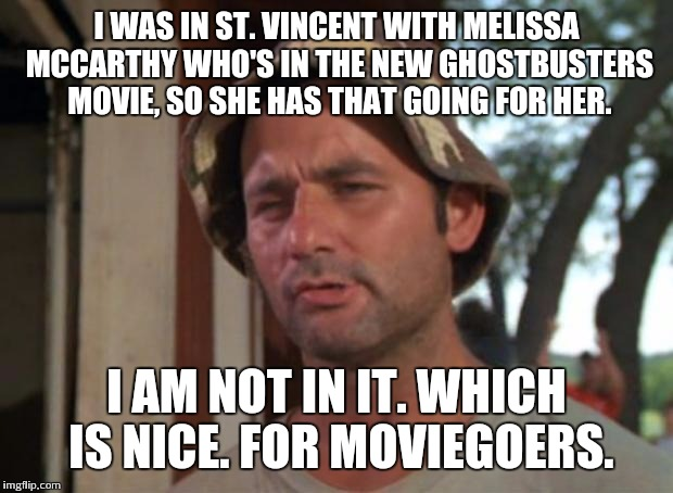 So I Got That Goin For Me Which Is Nice Meme | I WAS IN ST. VINCENT WITH MELISSA MCCARTHY WHO'S IN THE NEW GHOSTBUSTERS MOVIE, SO SHE HAS THAT GOING FOR HER. I AM NOT IN IT. WHICH IS NICE | image tagged in memes,so i got that goin for me which is nice | made w/ Imgflip meme maker