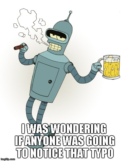 Bender | I WAS WONDERING IF ANYONE WAS GOING TO NOTICE THAT TYPO | image tagged in bender | made w/ Imgflip meme maker