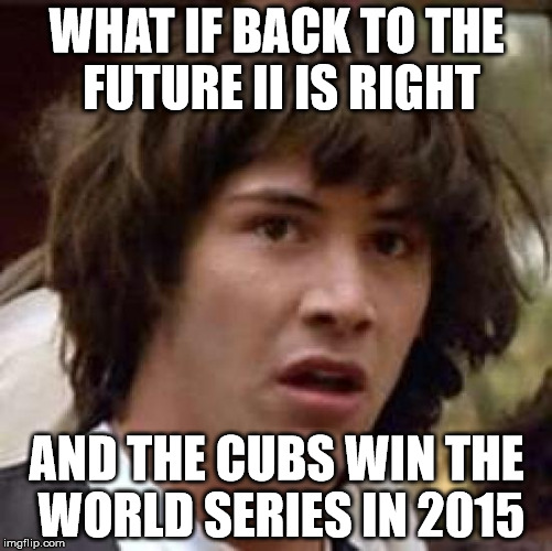 Conspiracy Keanu Meme | WHAT IF BACK TO THE FUTURE II IS RIGHT AND THE CUBS WIN THE WORLD SERIES IN 2015 | image tagged in memes,conspiracy keanu,AdviceAnimals | made w/ Imgflip meme maker