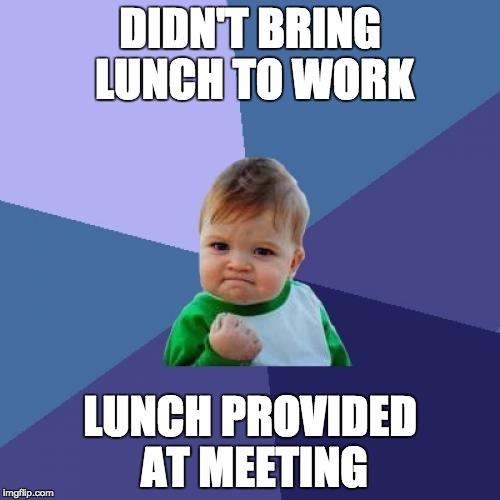 Success Kid Meme | DIDN'T BRING LUNCH TO WORK LUNCH PROVIDED AT MEETING | image tagged in memes,success kid,AdviceAnimals | made w/ Imgflip meme maker