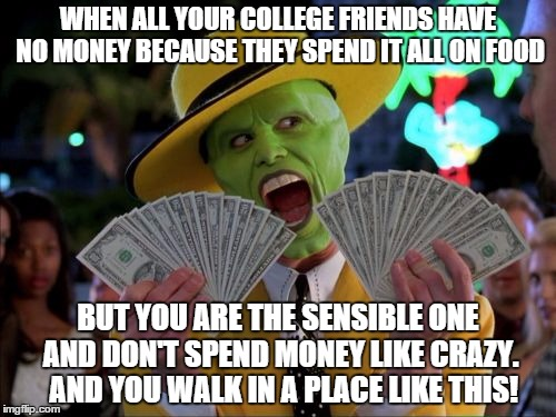 Money Money Meme | WHEN ALL YOUR COLLEGE FRIENDS HAVE NO MONEY BECAUSE THEY SPEND IT ALL ON FOOD BUT YOU ARE THE SENSIBLE ONE AND DON'T SPEND MONEY LIKE CRAZY. | image tagged in memes,money money | made w/ Imgflip meme maker