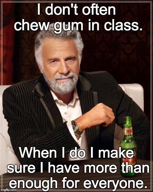 The Most Interesting Man In The World Meme | I don't often chew gum in class. When I do I make sure I have more than enough for everyone. | image tagged in memes,the most interesting man in the world | made w/ Imgflip meme maker