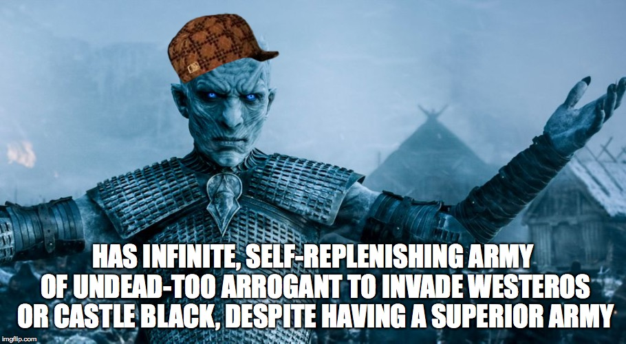 Game of Thrones Night King | HAS INFINITE, SELF-REPLENISHING ARMY OF UNDEAD-TOO ARROGANT TO INVADE WESTEROS OR CASTLE BLACK, DESPITE HAVING A SUPERIOR ARMY | image tagged in game of thrones night king,scumbag | made w/ Imgflip meme maker