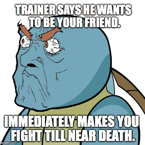 Unamused Squirtle | TRAINER SAYS HE WANTS TO BE YOUR FRIEND. IMMEDIATELY MAKES YOU FIGHT TILL NEAR DEATH. | image tagged in pokemon,unhappy,funny face | made w/ Imgflip meme maker