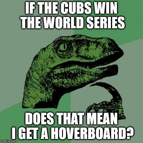 Philosoraptor Meme | IF THE CUBS WIN THE WORLD SERIES DOES THAT MEAN I GET A HOVERBOARD? | image tagged in memes,philosoraptor | made w/ Imgflip meme maker