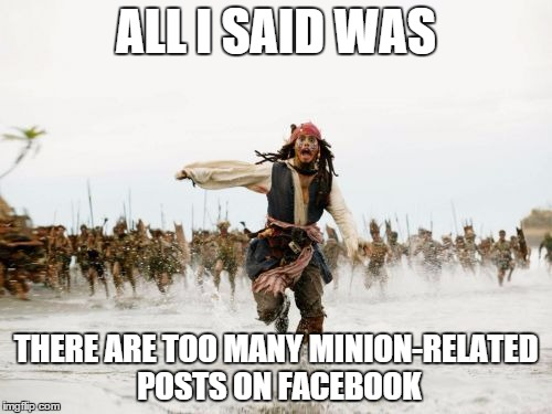Jack Sparrow Being Chased | ALL I SAID WAS THERE ARE TOO MANY MINION-RELATED POSTS ON FACEBOOK | image tagged in memes,jack sparrow being chased | made w/ Imgflip meme maker