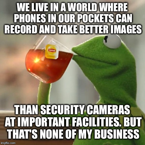 But Thats None Of My Business Meme | WE LIVE IN A WORLD WHERE PHONES IN OUR POCKETS CAN RECORD AND TAKE BETTER IMAGES THAN SECURITY CAMERAS AT IMPORTANT FACILITIES. BUT THAT'S N | image tagged in memes,but thats none of my business,kermit the frog | made w/ Imgflip meme maker