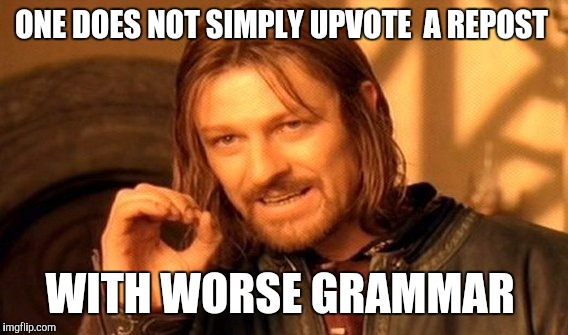 One Does Not Simply Meme | ONE DOES NOT SIMPLY UPVOTE  A REPOST WITH WORSE GRAMMAR | image tagged in memes,one does not simply | made w/ Imgflip meme maker