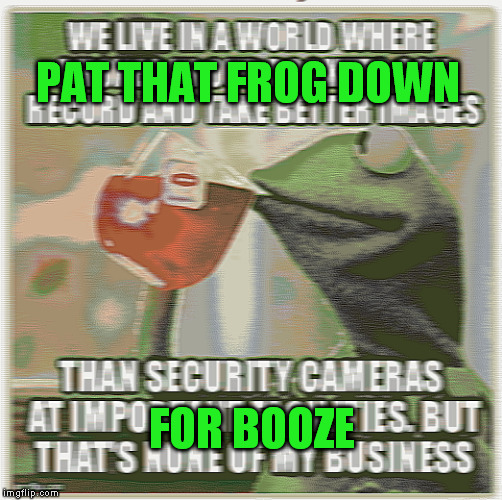 PAT THAT FROG DOWN FOR BOOZE | made w/ Imgflip meme maker
