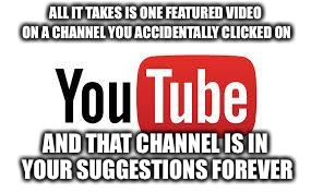 And yet they rarely suggest stuff that's relevant | ALL IT TAKES IS ONE FEATURED VIDEO ON A CHANNEL YOU ACCIDENTALLY CLICKED ON AND THAT CHANNEL IS IN YOUR SUGGESTIONS FOREVER | image tagged in scumbag youtube,youtube,annoying | made w/ Imgflip meme maker