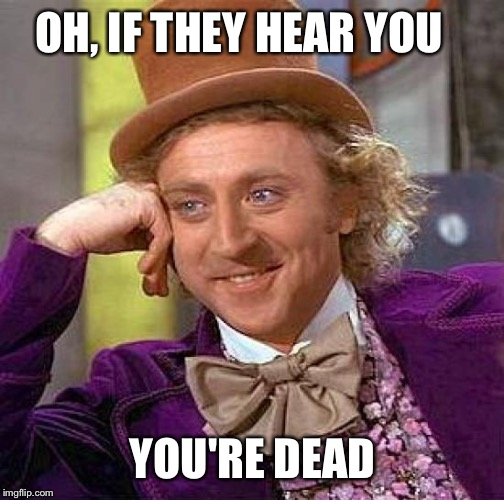 Creepy Condescending Wonka Meme | OH, IF THEY HEAR YOU YOU'RE DEAD | image tagged in memes,creepy condescending wonka | made w/ Imgflip meme maker