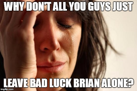 First World Problems Meme | WHY DON'T ALL YOU GUYS JUST LEAVE BAD LUCK BRIAN ALONE? | image tagged in memes,first world problems | made w/ Imgflip meme maker