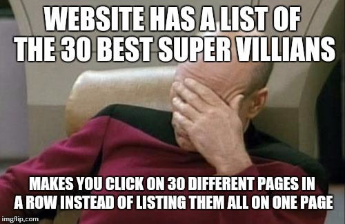Captain Picard Facepalm Meme | WEBSITE HAS A LIST OF THE 30 BEST SUPER VILLIANS MAKES YOU CLICK ON 30 DIFFERENT PAGES IN A ROW INSTEAD OF LISTING THEM ALL ON ONE PAGE | image tagged in memes,captain picard facepalm | made w/ Imgflip meme maker