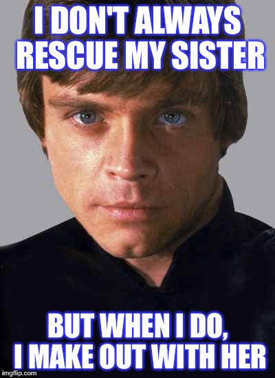 Most interesting Luke Skywalker in the world | I DON'T ALWAYS RESCUE MY SISTER BUT WHEN I DO, I MAKE OUT WITH HER | image tagged in memes,luke skywalker,justjeff,star wars no | made w/ Imgflip meme maker