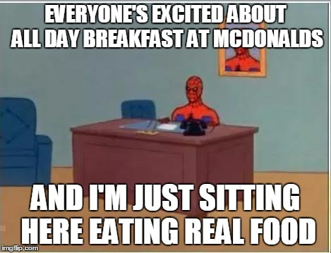 Spider man at his desk | EVERYONE'S EXCITED ABOUT ALL DAY BREAKFAST AT MCDONALDS AND I'M JUST SITTING HERE EATING REAL FOOD | image tagged in spider man at his desk,AdviceAnimals | made w/ Imgflip meme maker