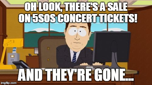 Aaaaand Its Gone | OH LOOK, THERE'S A SALE  ON 5SOS CONCERT TICKETS! AND THEY'RE GONE... | image tagged in memes,aaaaand its gone | made w/ Imgflip meme maker