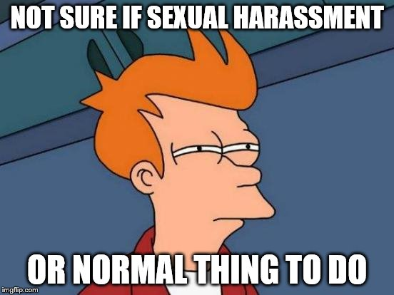 NOT SURE IF SEXUAL HARASSMENT OR NORMAL THING TO DO | image tagged in memes,futurama fry | made w/ Imgflip meme maker