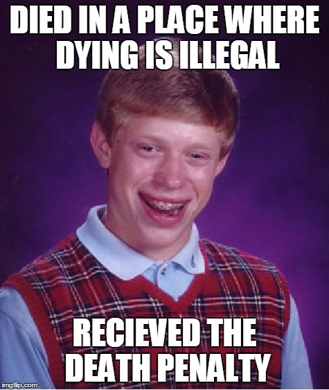 Dying is actually illegal in some places: www.wikipedia.org/wiki/Prohibition_of_death | DIED IN A PLACE WHERE DYING IS ILLEGAL RECIEVED THE DEATH PENALTY | image tagged in memes,bad luck brian,law,death,die,illegal | made w/ Imgflip meme maker