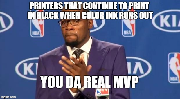 You The Real MVP Meme | PRINTERS THAT CONTINUE TO PRINT IN BLACK WHEN COLOR INK RUNS OUT YOU DA REAL MVP | image tagged in memes,you the real mvp,AdviceAnimals | made w/ Imgflip meme maker