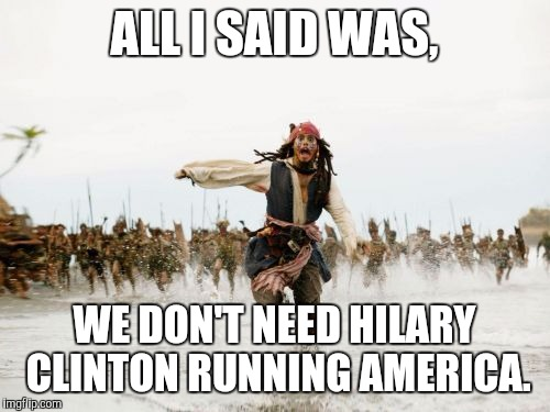 Jack Sparrow Being Chased Meme | ALL I SAID WAS, WE DON'T NEED HILARY CLINTON RUNNING AMERICA. | image tagged in memes,jack sparrow being chased | made w/ Imgflip meme maker