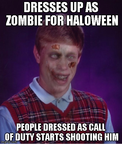 Zombie Bad Luck Brian Meme | DRESSES UP AS ZOMBIE FOR HALOWEEN PEOPLE DRESSED AS CALL OF DUTY STARTS SHOOTING HIM | image tagged in memes,zombie bad luck brian | made w/ Imgflip meme maker